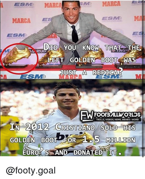 Memes, Nas, and News: ES MARCA  MARCA  MARCA  ESM M  MAI  ESM  DTD YOU KNOW HAGTHE  LERT GOLDEN B0T NAS  FOOTBVILLWORLDS  TROLLS, VIDEOS, NEWS, MEMES  MORE  IN 20  12 CRISTIANO SOLD HIS  GO  OLDEN BOOT FOR  LOS MILLION  MILLION  EUR0% S-AND-DONATEDYlf @footy.goal