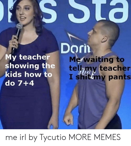 std: es Std  Dorin  My teacher  showing the  kids how to  do 7+4  Me/waiting to  telny teach  er  hitimy pants me irl by Tycutio MORE MEMES