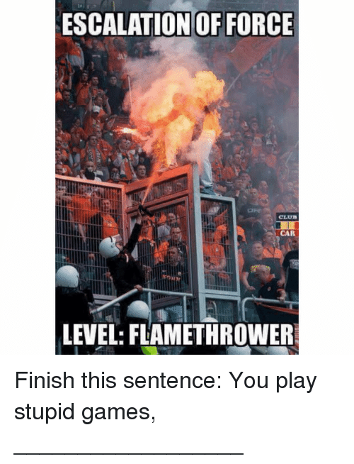 play-stupid-games: ESCALATION OF FORCE  CLU  CA  LEVEL: FLAMETHROWER Finish this sentence: You play stupid games, __________________