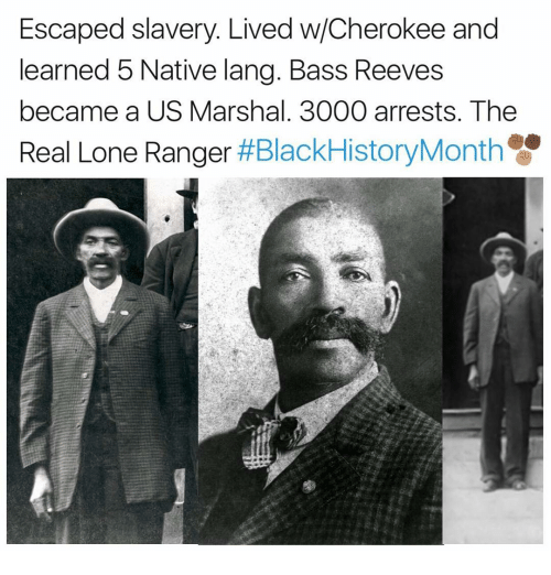 Reev: Escaped slavery. Lived w/Cherokee and  learned 5 Native lang. Bass Reeves  became a US Marshal. 3000 arrests. The  Real Lone Ranger