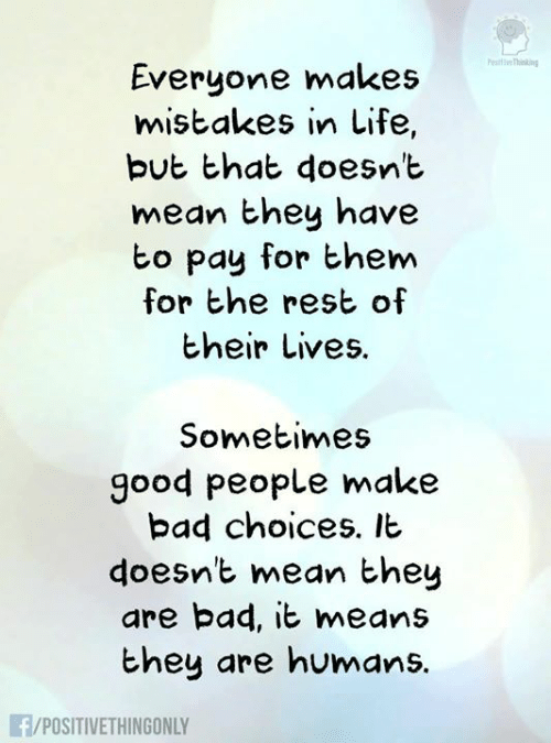 good people: esiti Thining  Everyone makes  mistakes in Life,  but that doesnt  mean they have  bo pay for them  for he rest of  their Lives.  Sometimes  good people make  bad choices. It  doesnt mean hey  are bad, it means  they are humans.  /POSITIVETHINGONLY