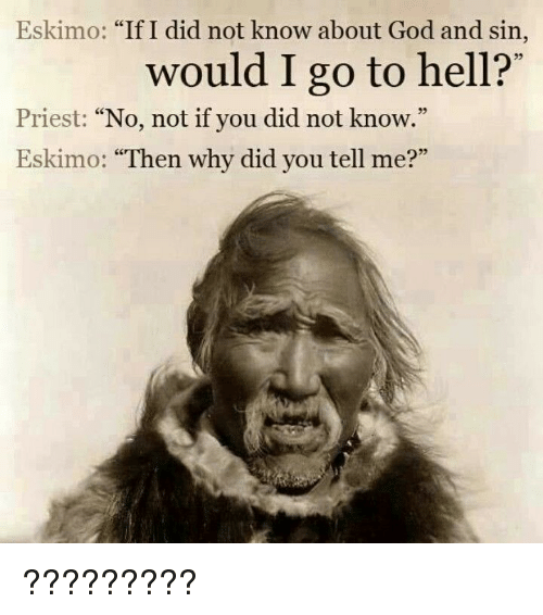 "If I Did: Eskimo: ""If I did not know about God and sin,  would I go to hell?'  35  Priest: ""No, not if you did not know.""  Eskimo: ""Then why did you tell me?""  05 ?????????"