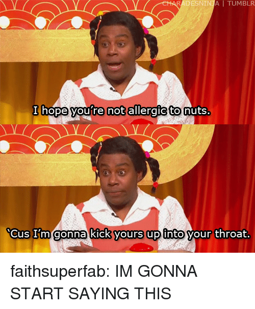 Vours: ESNI I TUMBLR  hope youre notallergictonuts  cus I m gonna kick VOurs upinto our throat faithsuperfab: IM GONNA START SAYING THIS