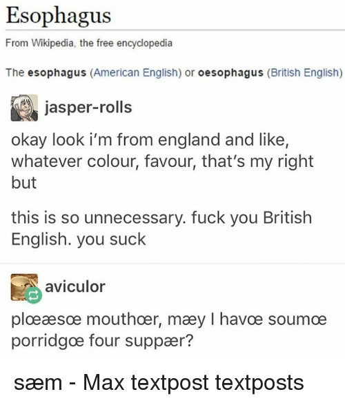 You Sucks: Esophagus  From Wikipedia, the free encyclopedia  The esophagus  (American English) or  oesophagus (British English)  jasper-rolls  okay look i'm from england and like,  whatever colour, favour, that's my right  but  this is so unnecessary. fuck you British  English. you suck  aviculor  ploeaesoe mouthoer, maey l havce soumoe  porridgoe four suppaer? sæm - Max textpost textposts