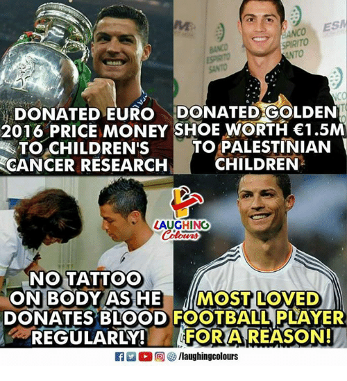 cancer research: ESPIRITO  SANTO  DONATED EURO DONATED GOLDEN  2016 PRICE MONEY SHOE WORTH 1.5M  TO PALESTINIAN  CHILDREN  TO.cHILDREN'S  CANCER RESEARCH  LAUGHING  NO TATTOO  ON BODY AS HE MOST LOVED  DONATES BLOOD FOOTBALL PLAYER  -REGULARLY!  FOR A REASON!  flaughingcolours