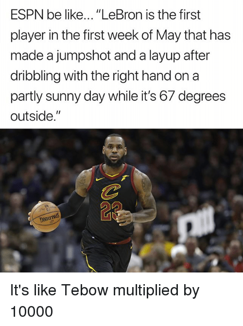 "Be Like, Espn, and Nfl: ESPN be like... ""LeBron is the first  player in the first week of May that has  made a jumpshot and a layup after  dribbling with the right hand on a  partly sunny day while it's 67 degrees  outside.""  DNT It's like Tebow multiplied by 10000"