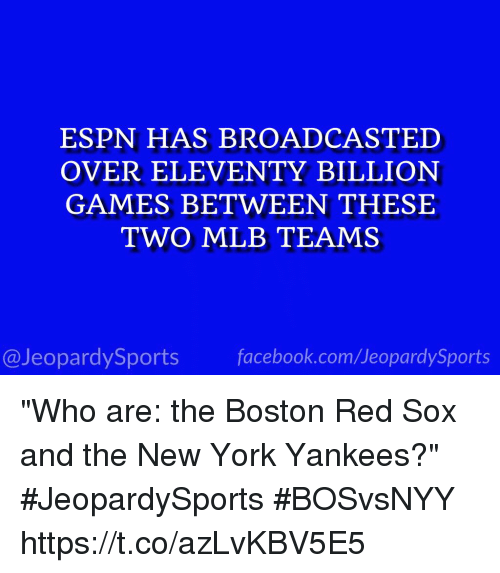 """Red Sox: ESPN HAS BROADCASTED  OVER ELEVENTY BILLION  GAMES BETWEEN THESE  TWO MLB TEAMS  @JeopardySports facebook.com/JeopardySports """"Who are: the Boston Red Sox and the New York Yankees?"""" #JeopardySports #BOSvsNYY https://t.co/azLvKBV5E5"""