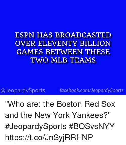 """Red Sox: ESPN HAS BROADCASTED  OVER ELEVENTY BILLION  GAMES BETWEEN THESE  TWO MLB TEAMS  @JeopardySports facebook.com/JeopardySports """"Who are: the Boston Red Sox and the New York Yankees?"""" #JeopardySports #BOSvsNYY https://t.co/JnSyjRRHNP"""