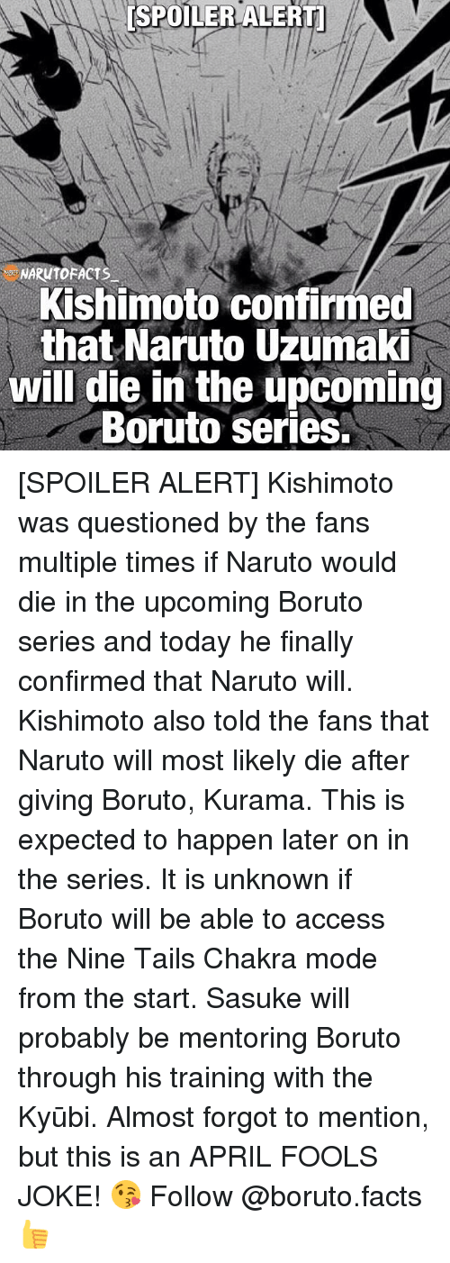 Facts, Memes, and Naruto: ESPOILER ALERT  NARUTOFACTS  Kishimoto confirmed  that Naruto Uzumaki  will die in the upcoming  Boruto Series. [SPOILER ALERT] Kishimoto was questioned by the fans multiple times if Naruto would die in the upcoming Boruto series and today he finally confirmed that Naruto will. Kishimoto also told the fans that Naruto will most likely die after giving Boruto, Kurama. This is expected to happen later on in the series. It is unknown if Boruto will be able to access the Nine Tails Chakra mode from the start. Sasuke will probably be mentoring Boruto through his training with the Kyūbi. Almost forgot to mention, but this is an APRIL FOOLS JOKE! 😘 Follow @boruto.facts👍