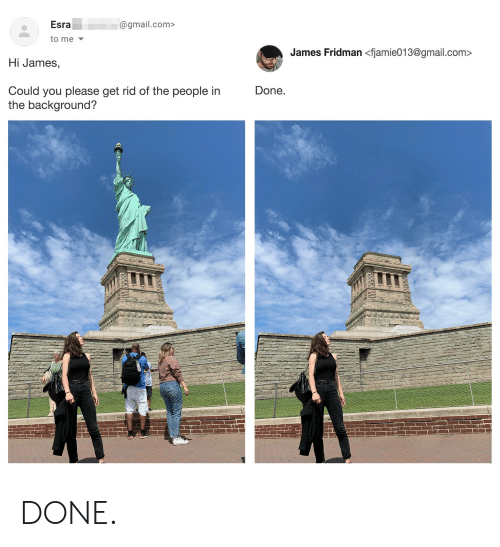 Gmail, gmail.com, and Com: Esra  @gmail.com>  to me  James Fridman <fjamie013@gmail.com  Hi James,  Done.  Could you please get rid of the people in  the background? DONE.