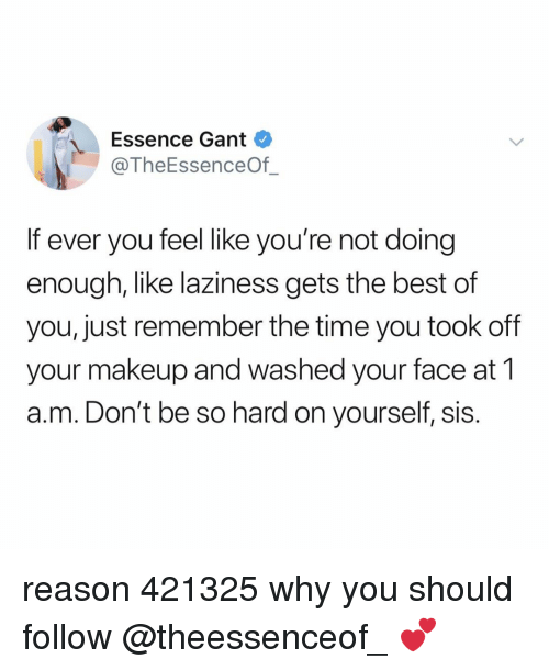 Makeup, Best, and Time: Essence Gant  @TheEssenceOf  If ever you feel like you're not doing  enough, like laziness gets the best of  you, just remember the time you took off  your makeup and washed your face at 1  a.m. Don't be so hard on yourself, sis. reason 421325 why you should follow @theessenceof_ 💕