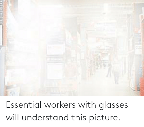 understand: Essential workers with glasses will understand this picture.