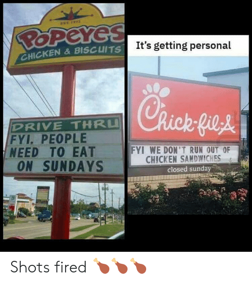 biscuits: EST 72  POPeYes  It's getting personal  CHICKEN&BISCUITS  Rick-fieA  DRIVE THRU  FYI. PEOPLE  NEED TO EAT  ON SUNDAYS  FYI WE DON'T RUN OUT OF  CHICKEN SANDWWICHES  closed sunday Shots fired 🍗🍗🍗