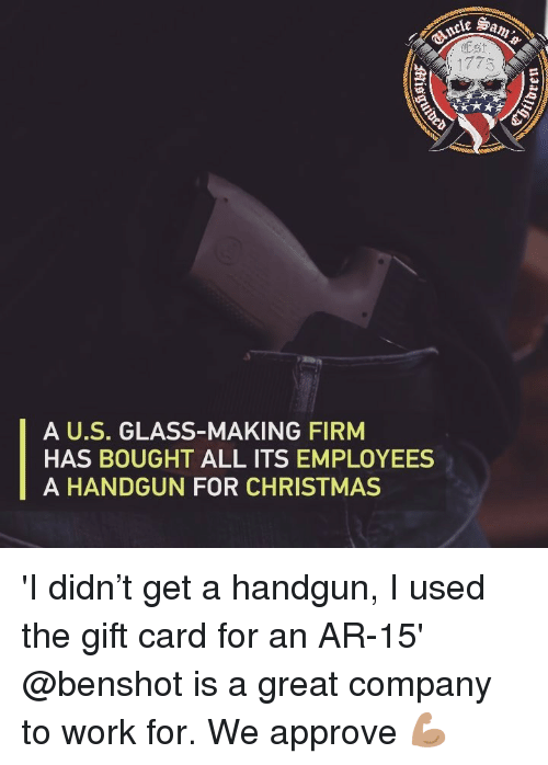 Ar 15: Est  A U.S. GLASS-MAKING FIRM  HAS BOUGHT ALL ITS EMPLOYEES  A HANDGUN FOR CHRISTMAS 'I didn't get a handgun, I used the gift card for an AR-15' @benshot is a great company to work for. We approve 💪🏽