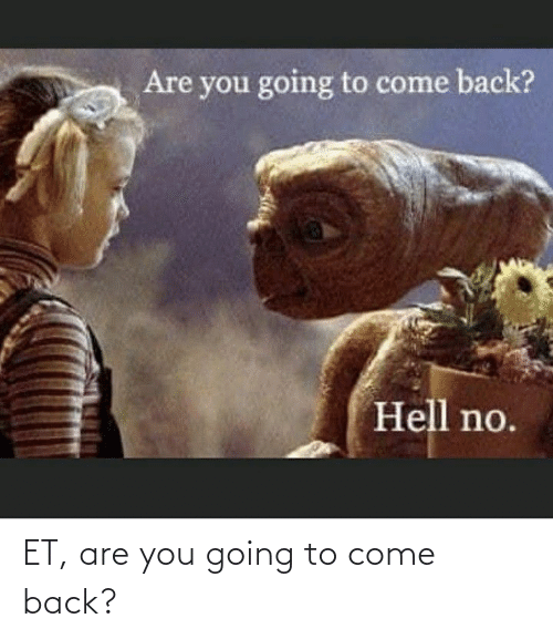 Going To: ET, are you going to come back?