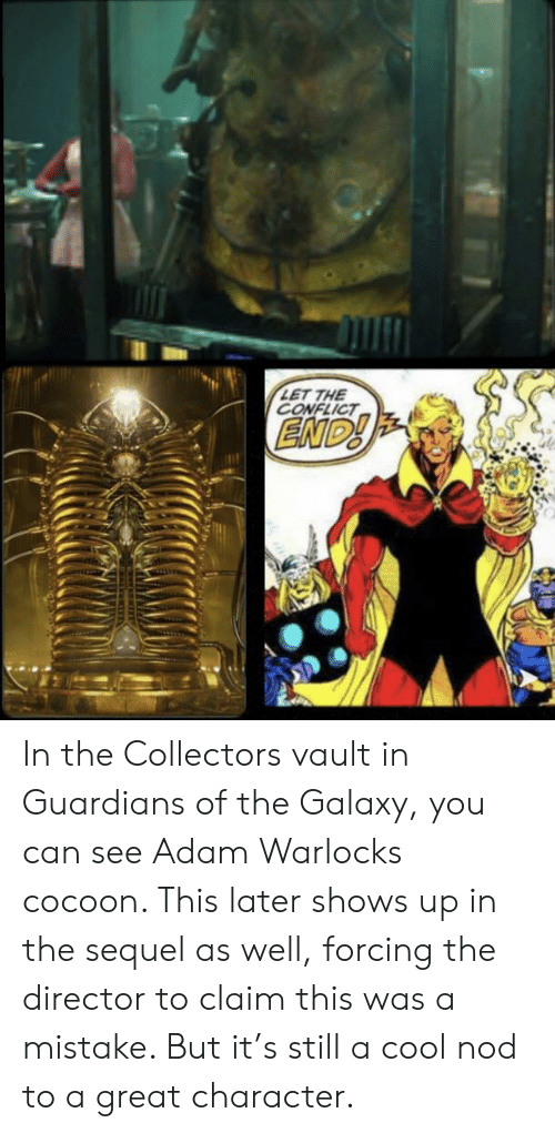 Cool, Guardians of the Galaxy, and Vault: ET THE  CONFLICT In the Collectors vault in Guardians of the Galaxy, you can see Adam Warlocks cocoon. This later shows up in the sequel as well, forcing the director to claim this was a mistake. But it's still a cool nod to a great character.