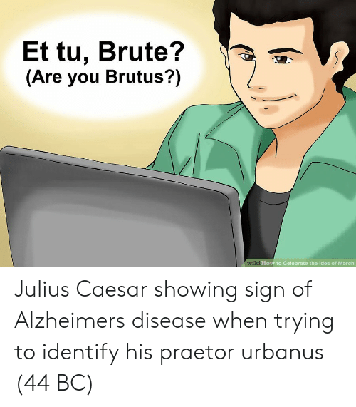 How To, Julius Caesar, and How: Et tu, Brute?  (Are you Brutus?)  wik  i How to Celebrate the Ides of March Julius Caesar showing sign of Alzheimers disease when trying to identify his praetor urbanus (44 BC)