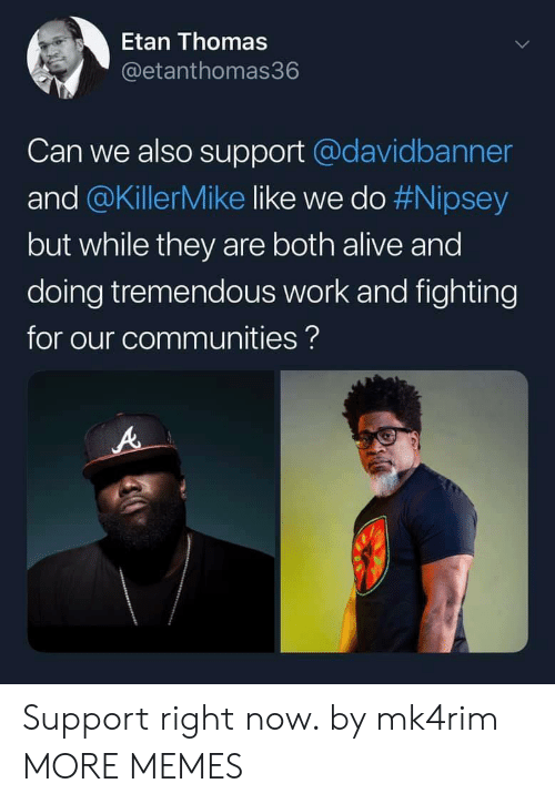 Alive, Dank, and Memes: Etan Thomas  @etanthomas36  Can we also support@davidbanner  and @KillerMike like we do #Nipsey  but while they are both alive and  doing tremendous work and fighting  for our communities? Support right now. by mk4rim MORE MEMES