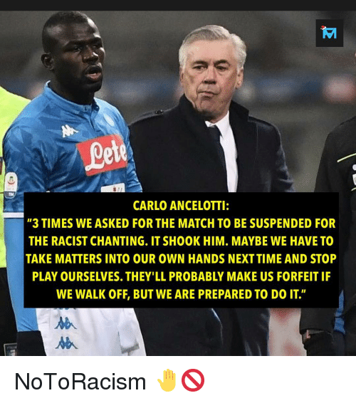 """Memes, Match, and Racist: ete  CARLO ANCELOTTI:  """"3 TIMES WE ASKED FOR THE MATCH TO BE SUSPENDED FOR  THE RACIST CHANTING. IT SHOOK HIM. MAYBE WE HAVE TO  TAKE MATTERS INTO OUR OWN HANDS NEXTTIME AND STOP  PLAY OURSELVES. THEY'LL PROBABLY MAKE US FORFEIT IF  WE WALK OFF, BUT WE ARE PREPARED TO DO IT"""" NoToRacism 🤚🚫"""