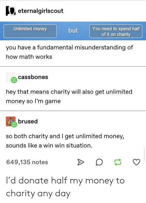 misunderstanding: eternalgirlscout  Unlimited money  You need to spend half  of it on charity  but  you have a fundamental misunderstanding of  how math works  cassbones  hey that means charity will also get unlimited  money so l'm game  brused  so both charity and I get unlimited money,  sounds like a win win situation  649,135 notes I'd donate half my money to charity any day