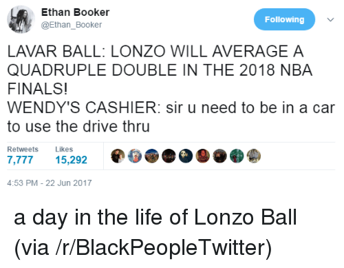 Blackpeopletwitter, Finals, and Life: Ethan Booker  @Ethan_Booker  Following  LAVAR BALL: LONZO WILL AVERAGE A  QUADRUPLE DOUBLE IN THE 2018 NBA  FINALS!  WENDY'S CASHIER: sir u need to be in a car  to use the drive thru  Retweets Likes  ,77715,292  4:53 PM-22 Jun 2017 <p>a day in the life of Lonzo Ball (via /r/BlackPeopleTwitter)</p>