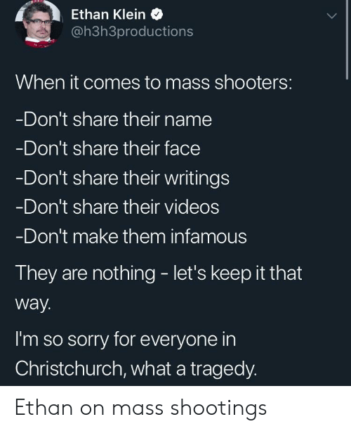 Infamous: Ethan Klein  @h3h3productions  When it comes to mass shooters:  Don't share their name  Don't share their face  Don't share their writings  Don't share their videos  Don't make them infamous  They are nothing - let's keep it that  way.  I'm so sorry for everyone in  Christchurch, what a tragedy. Ethan on mass shootings