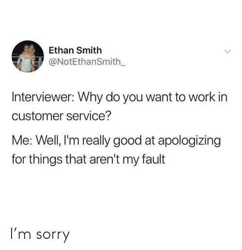 apologizing: Ethan Smith  ONotEthanSmith_  Interviewer: Why do you want to work in  customer service?  Me: Well, l'm really good at apologizing  for things that aren't my fault I'm sorry