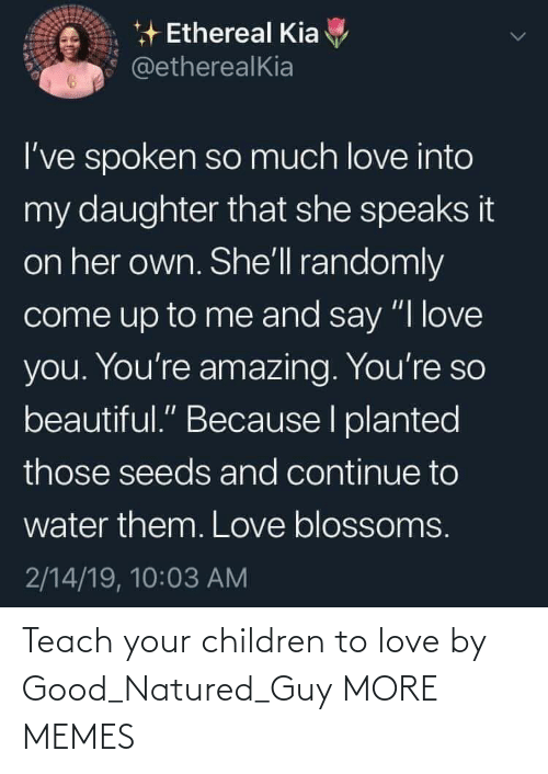 "To Love: * Ethereal Kia  @etherealKia  I've spoken so much love into  my daughter that she speaks it  on her own. She'll randomly  come up to me and say ""I love  you. You're amazing. You're so  beautiful."" Because I planted  those seeds and continue to  water them. Love blossoms.  2/14/19, 10:03 AM Teach your children to love by Good_Natured_Guy MORE MEMES"