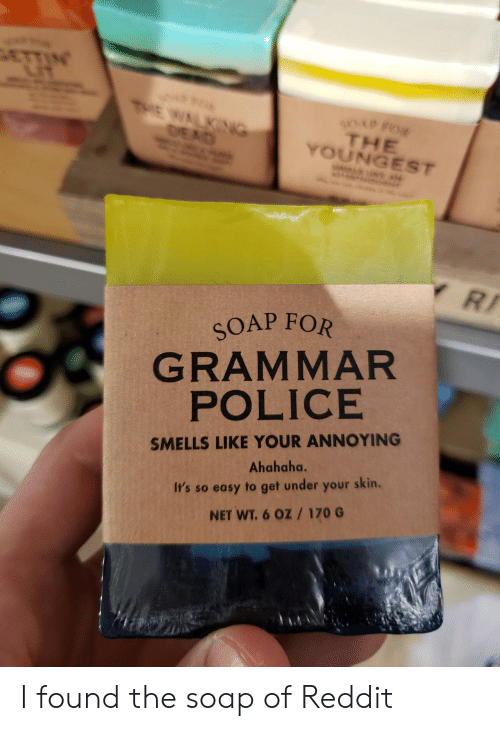 grammar: ETTIN  LIT  THE WALKG  DEAD  s0uP FOW  THE  YOUNGEST  YRI  SOAP FOR  GRAMMAR  POLICE  SMELLS LIKE YOUR ANNOYING  Ahahaha.  It's so easy to get under your skin.  NET WT.6 OZ 170 G I found the soap of Reddit