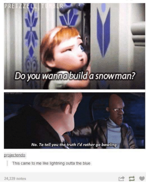 Do You Wanna Build: ETZZE  Do you wanna build a snowman?  No. To tell you the truth I'd rather go bowling  projectendo  This came to me like lightning outta the blue  24,339 notes