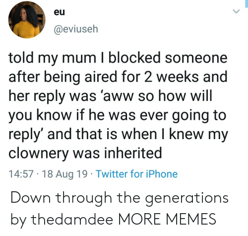 Aww, Dank, and Iphone: eu  @eviuseh  told my mum I blocked someone  after being aired for 2 weeks and  her reply was 'aww so how will  you know if he was ever going to  reply' and that is when I knew my  clownery was inherited  14:57 18 Aug 19 Twitter for iPhone Down through the generations by thedamdee MORE MEMES