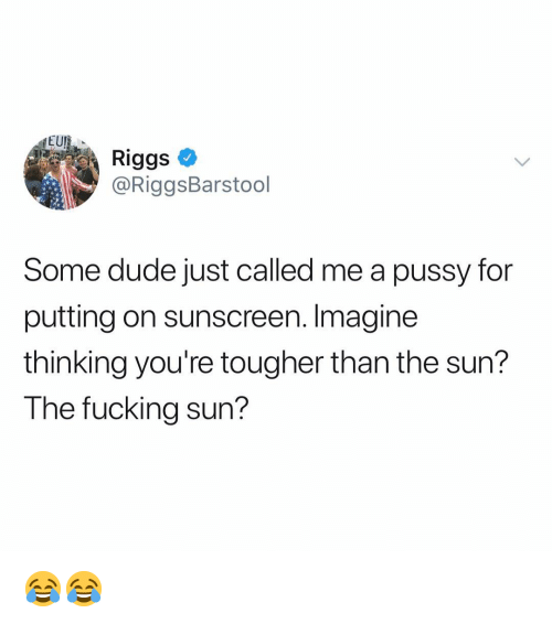 sunscreen: EU  Riggs  @RiggsBarstool  Some dude just called me a pussy for  putting on sunscreen. Imagine  thinking you're tougher than the sun?  The fucking sun? 😂😂