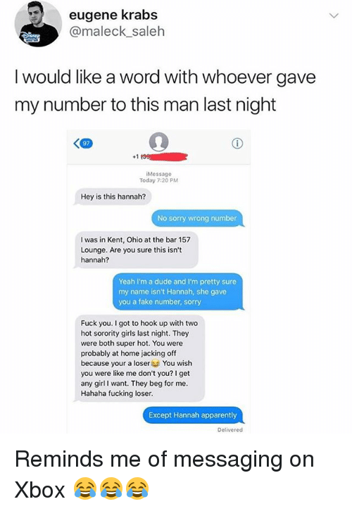 Apparently, Dude, and Fake: eugene krabs  @maleck saleh  I would like a word with whoever gave  my number to this man last nigtht  +1  Message  Today 7:20 PM  Hey is this hannah?  No sorry wrong number  I was in Kent, Ohio at the bar 157  Lounge. Are you sure this isn't  hannah?  Yeah I'm a dude and I'm pretty sure  my name isn't Hannah, she gave  you a fake number, sorry  Fuck you. I got to hook up with two  hot sorority girls last night. They  were both super hot. You were  probably at home jacking off  because your a loserYou wish  you were like me don't you? I get  any girl I want. They beg for me.  Hahaha fucking loser.  Except Hannah apparently  Delivered Reminds me of messaging on Xbox 😂😂😂