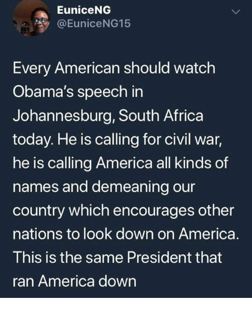 Africa, America, and American: EuniceNG  @EuniceNG15  Every American should watch  Obama's speech in  Johannesburg, South Africa  today. He is calling for civil war,  he is calling America all kinds of  names and demeaning our  country which encourages other  nations to look down on America.  This is the same President that  ran America down