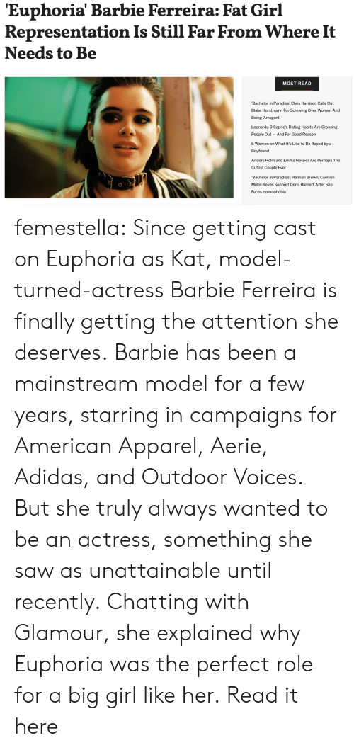 Adidas: 'Euphoria' Barbie Ferreira: Fat Girl  Representation Is Still Far From Where It  Needs to Be  MOST READ  Bachelor in Paradise' Chris Harrison Calls Out  Blake Horstmann For Screwing Over Women And  Being 'Arrogant  Leonardo DiCaprio's Dating Habits Are Grossing  People Out  And For Good Reason  5 Women on What It's Like to Be Raped by a  Boyfriend  Anders Holm and Emma Nesper Are Perhaps The  Cutest Couple Ever  'Bachelor in Paradise': Hannah Brown, Caelynn  Miller-Keyes Support Demi Burnett After She  Faces Homophobia femestella: Since getting cast on Euphoria as Kat, model-turned-actress Barbie Ferreira is finally getting the attention she deserves. Barbie has been a mainstream model for a few years, starring in campaigns for American Apparel, Aerie, Adidas, and Outdoor Voices. But she truly always wanted to be an actress, something she saw as unattainable until recently. Chatting with Glamour, she explained why Euphoria was the perfect role for a big girl like her. Read it here