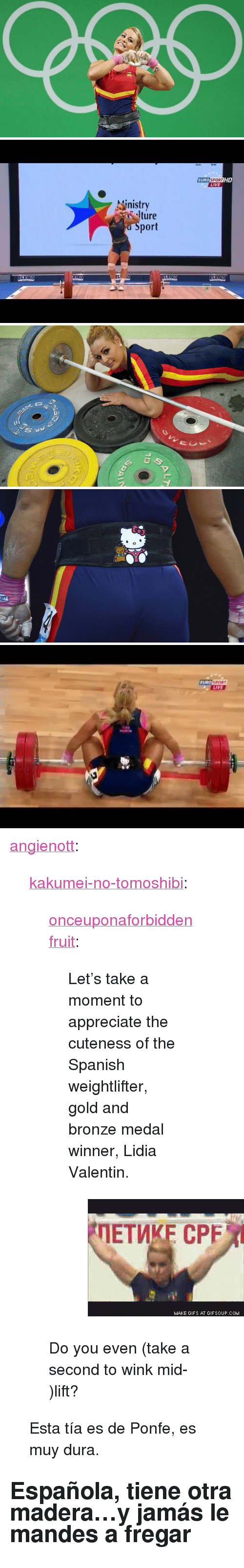 "Gif, Spanish, and Tumblr: EURO SPORTIHD  LIVE  inistry  ture  port  ELEIKO  EIKO   FURO  LIVE <p><a class=""tumblr_blog"" href=""http://angienott.tumblr.com/post/149289722912"">angienott</a>:</p> <blockquote> <p><a class=""tumblr_blog"" href=""http://kakumei-no-tomoshibi.tumblr.com/post/148994710920"">kakumei-no-tomoshibi</a>:</p> <blockquote> <p><a class=""tumblr_blog"" href=""http://onceuponaforbiddenfruit.tumblr.com/post/148925547154"">onceuponaforbiddenfruit</a>:</p> <blockquote> <p>Let's take a moment to appreciate the cuteness of the Spanish weightlifter, gold and bronze medal winner, Lidia Valentin. </p> <figure data-orig-width=""320"" data-orig-height=""240"" class=""tmblr-full""><img src=""https://78.media.tumblr.com/106f8aa9a863e751862541beb3b3b91f/tumblr_inline_obwabclK781upwyts_500.gif"" alt=""image"" data-orig-width=""320"" data-orig-height=""240""/></figure></blockquote> <p>Do you even (take a second to wink mid-)lift?</p> </blockquote> <p>Esta tía es de Ponfe, es muy dura.</p> </blockquote>  <h2>Española, tiene otra madera&hellip;y jamás le mandes a fregar</h2>"