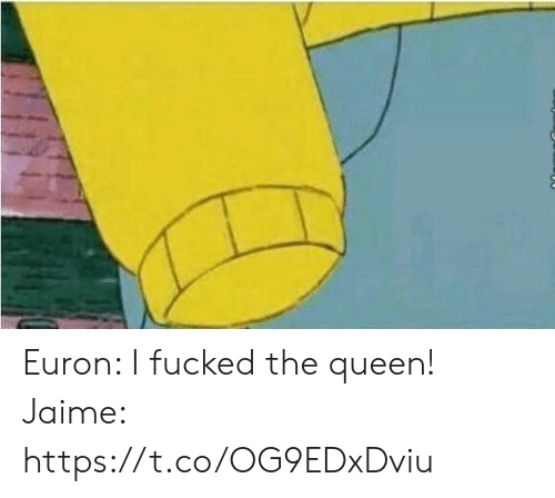 Memes, Queen, and 🤖: Euron: I fucked the queen!  Jaime: https://t.co/OG9EDxDviu