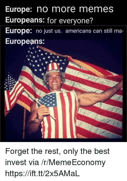 Memes, Best, and Europe: Europe: no more memes  Europeans: for everyone?  Europe: no just us. americans can still ma-  Europeans Forget the rest, only the best invest via /r/MemeEconomy https://ift.tt/2x5AMaL
