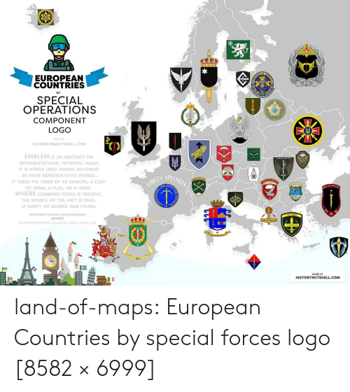 special forces: EUROPEAN  COUNTRIES  BY  SPECIAL  OPERATIONS  COMPONENT  LOGO  MORE A  HISTORYINANUTSHELL.COM  EMBLEM Is AN ABSTRACT OR  REPRESENTATIONAL PICTORIAL IMAGE  IT IS WIDELY USED AMONG MILITARIES  AS THEIR REPRESENTATIVE SYMBOL  IT TAKES THE FORM OF AN EMBLEM, A COAT  OF ARMS, A FLAG, OR A LOGO.  WHERE COMBINED FORCE IS PRESENT  THE SYMBOL OF THE UNIT IS USED  IF EMPTY NO SOURCE WAS FOUND  ES SPECIALEO  OPE  KUVVETLER  el  THE PURPOSE OF THIS MAP IS ONLY INFORMATIONAL  SOURCE  MORE AT  HISTORYNUTSHELL.COM land-of-maps:  European Countries by special forces logo [8582 × 6999]