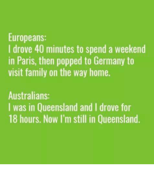 Family, Memes, and Germany: Europeans:  I drove 40 minutes to spend a weekend  in Paris, then popped to Germany to  visit family on the way home.  Australians:  I was in Queensland and I drove for  18 hours. Now I'm still in Queensland.