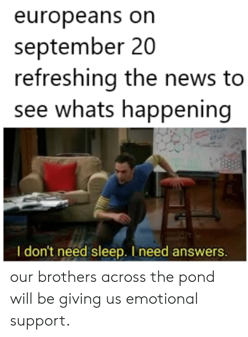 News, Sleep, and Answers: europeans on  september 20  refreshing the news to  see whats happening  I don't need sleep. I need answers. our brothers across the pond will be giving us emotional support.