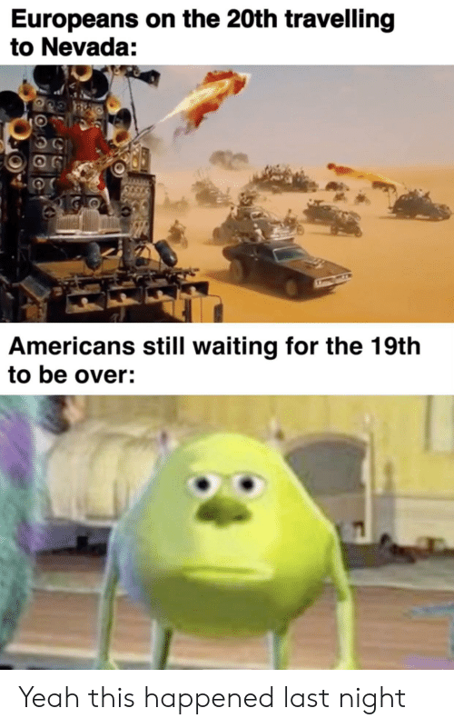 Yeah, Dank Memes, and Waiting...: Europeans on the 20th travelling  to Nevada:  Americans still waiting for the 19th  to be over: Yeah this happened last night