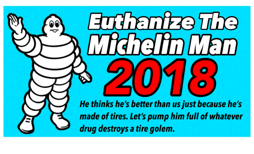 Drug, Golem, and Michelin: Euthanize The  Michelin Man  2018  He thinks he's better than us just because he's  made of tires. Let's pump him full of whatever  drug destroys a tire golem
