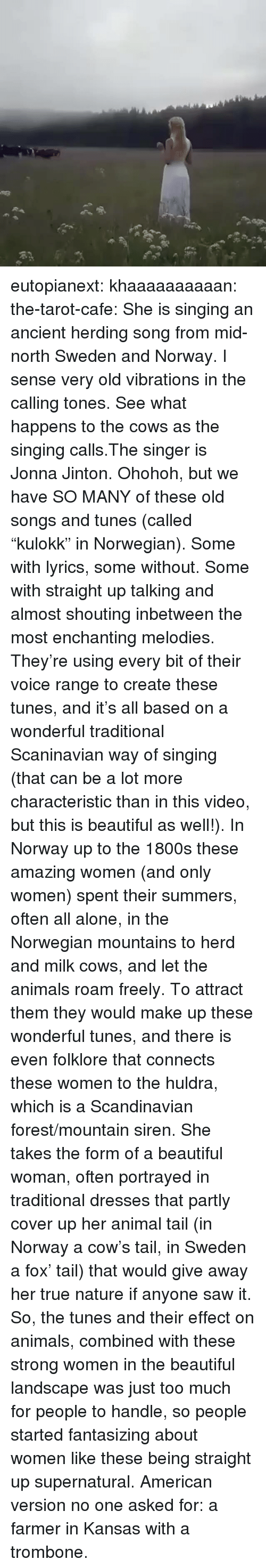 "tunes: eutopianext:  khaaaaaaaaaan:  the-tarot-cafe:   She is singing an ancient herding song from mid-north Sweden and Norway. I sense very old vibrations in the calling tones. See what happens to the cows as the singing calls.The singer is Jonna Jinton.   Ohohoh, but we have SO MANY of these old songs and tunes (called ""kulokk"" in Norwegian). Some with lyrics, some without. Some with straight up talking and almost shouting inbetween the most enchanting melodies. They're using every bit of their voice range to create these tunes, and it's all based on a wonderful traditional Scaninavian way of singing (that can be a lot more characteristic than in this video, but this is beautiful as well!).  In Norway up to the 1800s these amazing women (and only women) spent their summers, often all alone, in the Norwegian mountains to herd and milk cows, and let the animals roam freely. To attract them they would make up these wonderful tunes, and there is even folklore that connects these women to the huldra, which is a Scandinavian forest/mountain siren. She takes the form of a beautiful woman, often portrayed in traditional dresses that partly cover up her animal tail (in Norway a cow's tail, in Sweden a fox' tail) that would give away her true nature if anyone saw it.  So, the tunes and their effect on animals, combined with these strong women in the beautiful landscape was just too much for people to handle, so people started fantasizing about women like these being straight up supernatural.  American version no one asked for: a farmer  in Kansas   with a trombone."