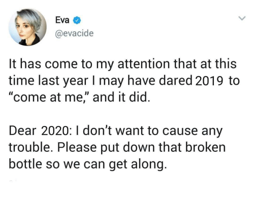 "get along: Eva  @evacide  It has come to my attention that at this  time last year I may have dared 2019 to  ""come at me,"" and it did.  Dear 2020:I don't want to cause any  trouble. Please put down that broken  bottle so we can get along."