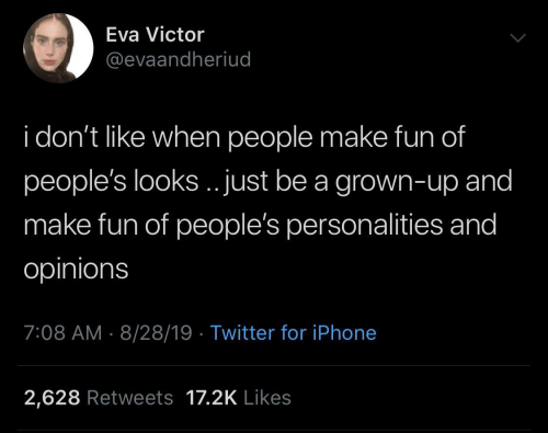 opinions: Eva Victor  @evaandheriud  i don't like when people make fun of  people's looks.. just be a grown-up and  make fun of people's personalities and  opinions  7:08 AM 8/28/19 Twitter for iPhone  2,628 Retweets 17.2K Likes