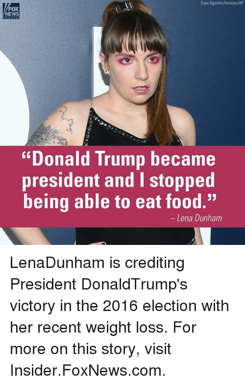 "Fox News Donald Trump: Evan Agostini/Invision/AP  FOX  NEWS  ""Donald Trump became  president and I stopped  being able to eat food.""  Lena Dunham LenaDunham is crediting President DonaldTrump's victory in the 2016 election with her recent weight loss. For more on this story, visit Insider.FoxNews.com."