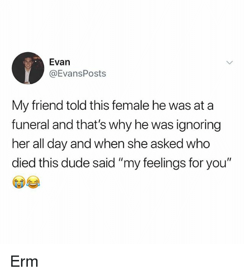 "Dude, Memes, and 🤖: Evan  @EvansPosts  My friend told this female he was ata  funeral and that's why he was ignoring  her all day and when she asked who  died this dude said ""my feelings for you"" Erm"