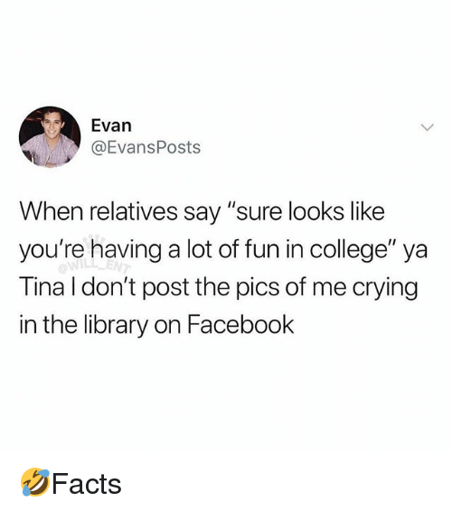 "College, Crying, and Facebook: Evan  @EvansPosts  When relatives say ""sure looks like  you're having a lot of fun in college"" ya  Tina I don't post the pics of me crying  in the library on Facebook  ENT 🤣Facts"