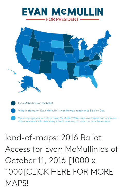 "Click, Tumblr, and Access: EVAN McMULLIN  FOR PRESIDENT  Evan McMullin is on the ballot.  Write-in status for ""Evan McMullin"" is confirmed already or by Election Day.  We encourage you to write in ""Evan McMullin. While state law creates barriers to our  status, our team will make every effort to ensure your vote counts in these states. land-of-maps:  2016 Ballot Access for Evan McMullin as of October 11, 2016 [1000 x 1000]CLICK HERE FOR MORE MAPS!"